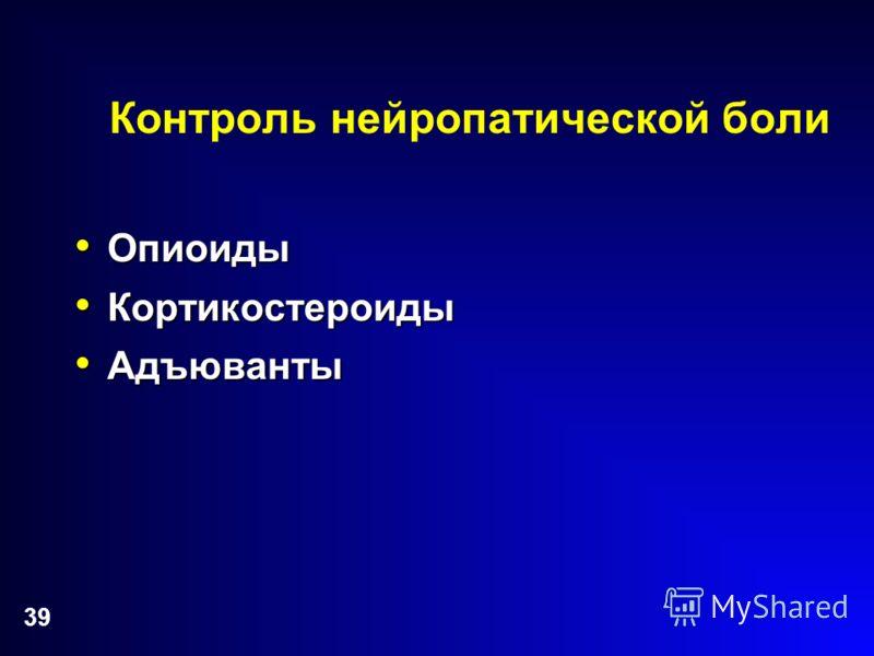 39 Контроль нейропатической боли Опиоиды Опиоиды Кортикостероиды Кортикостероиды Адъюванты Адъюванты