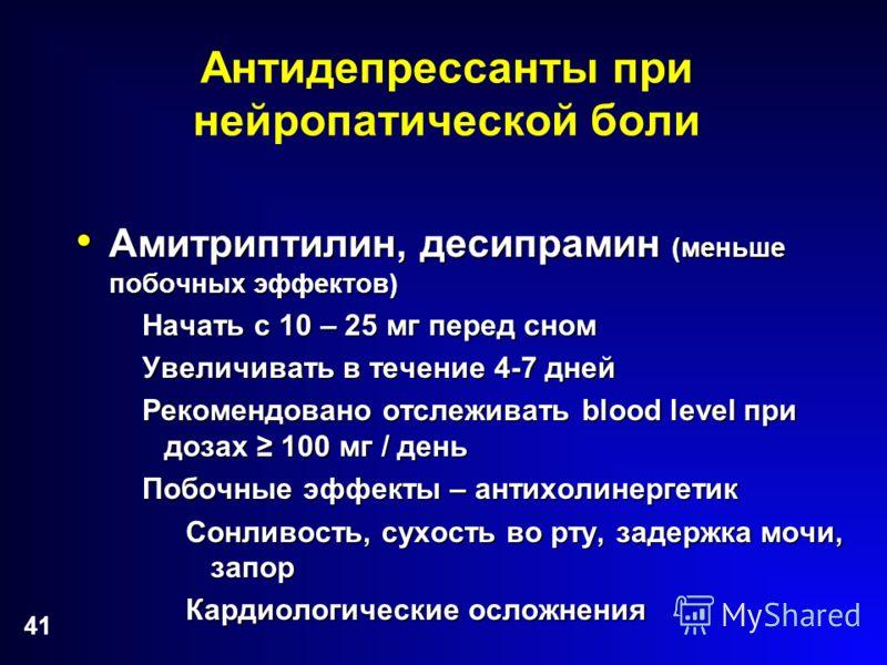 41 Антидепрессанты при нейропатической боли Амитриптилин, десипрамин (меньше побочных эффектов) Амитриптилин, десипрамин (меньше побочных эффектов) Начать с 10 – 25 мг перед сном Увеличивать в течение 4-7 дней Рекомендовано отслеживать blood level пр