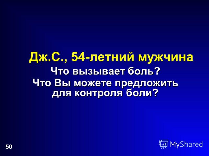 50 Дж.С., 54-летний мужчина Что вызывает боль? Что Вы можете предложить для контроля боли?