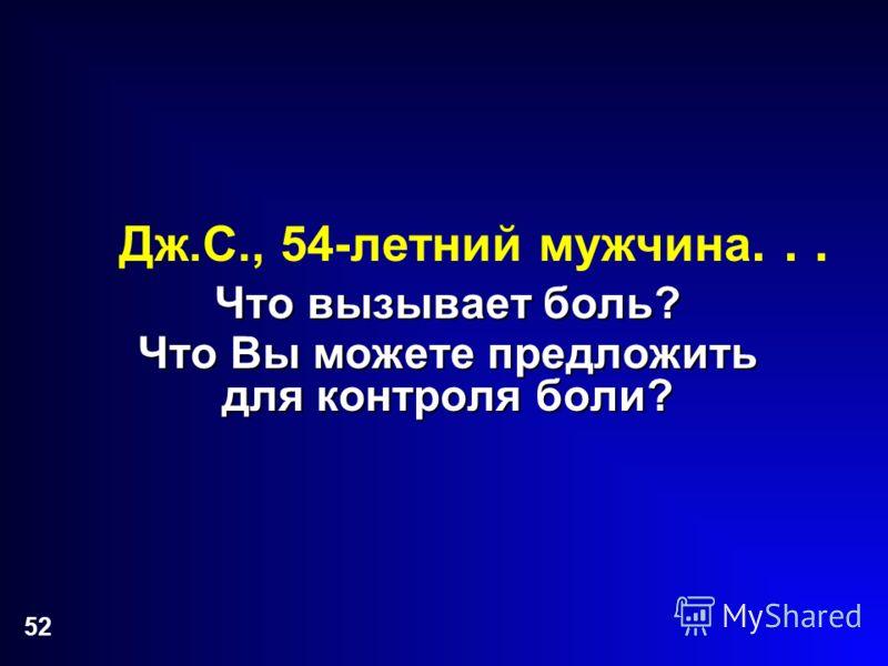 52 Дж.С., 54-летний мужчина... Что вызывает боль? Что Вы можете предложить для контроля боли?