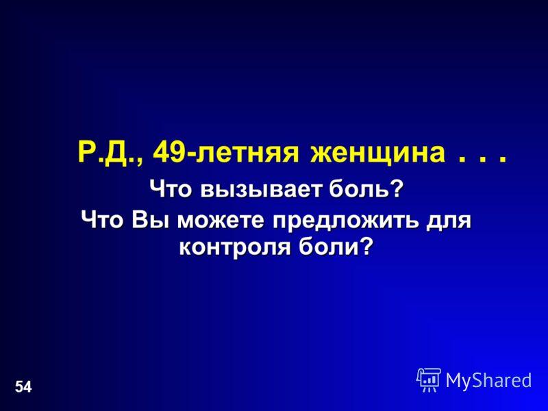 54 Р.Д., 49-летняя женщина... Что вызывает боль? Что Вы можете предложить для контроля боли?
