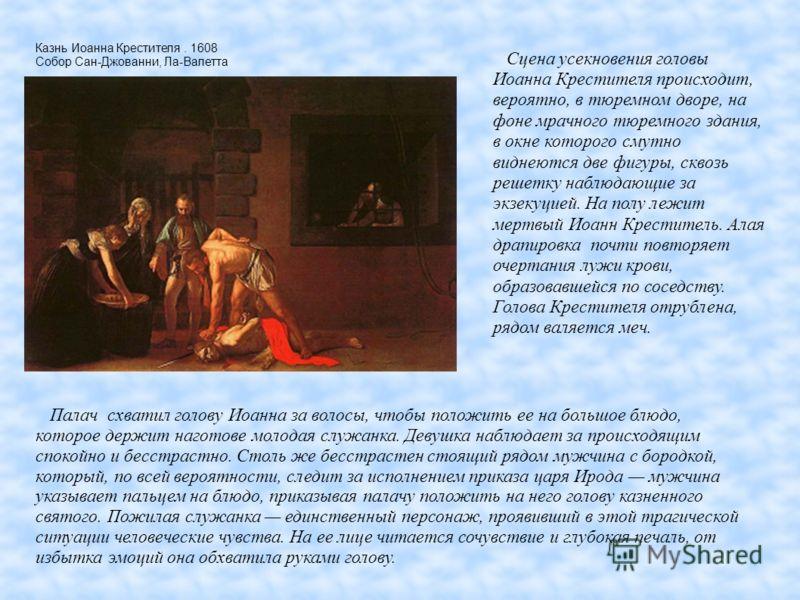 Казнь Иоанна Крестителя. 1608 Собор Сан-Джованни, Ла-Валетта Палач схватил голову Иоанна за волосы, чтобы положить ее на большое блюдо, которое держит наготове молодая служанка. Девушка наблюдает за происходящим спокойно и бесстрастно. Столь же бесст