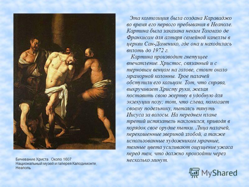 Бичевание Христа. Около 1607 Национальный музей и галерея Каподимонте, Неаполь Эта композиция была создана Караваджо во время его первого пребывания в Неаполе. Картина была заказана неким Томмазо де Франкисом для алтаря семейной капеллы в церкви Сан-