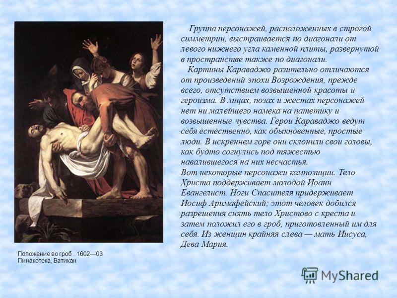 Положение во гроб. 160203 Пинакотека, Ватикан Группа персонажей, расположенных в строгой симметрии, выстраивается по диагонали от левого нижнего угла каменной плиты, развернутой в пространстве также по диагонали. Картины Караваджо разительно отличают
