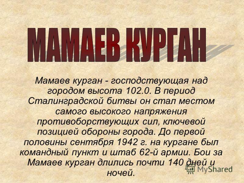 Мамаев курган - господствующая над городом высота 102.0. В период Сталинградской битвы он стал местом самого высокого напряжения противоборствующих сил, ключевой позицией обороны города. До первой половины сентября 1942 г. на кургане был командный пу