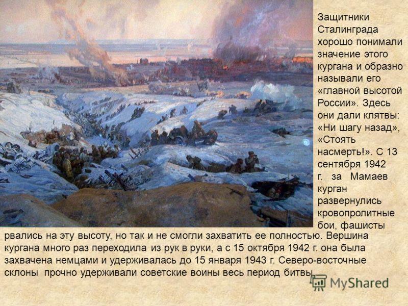 Защитники Сталинграда хорошо понимали значение этого кургана и образно называли его «главной высотой России». Здесь они дали клятвы: «Ни шагу назад», «Стоять насмерть!». С 13 сентября 1942 г. за Мамаев курган развернулись кровопролитные бои, фашисты