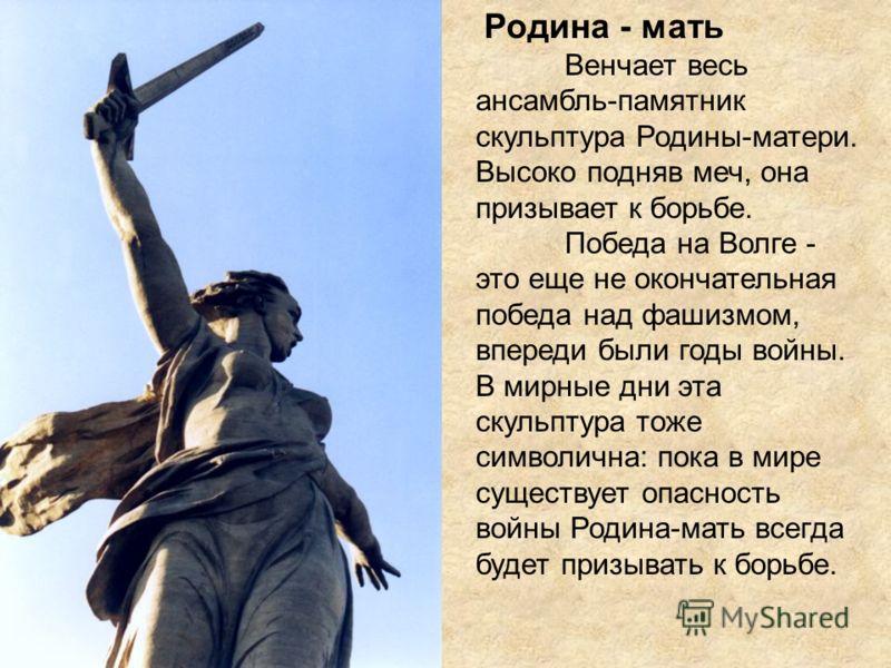 Родина - мать Венчает весь ансамбль-памятник скульптура Родины-матери. Высоко подняв меч, она призывает к борьбе. Победа на Волге - это еще не окончательная победа над фашизмом, впереди были годы войны. В мирные дни эта скульптура тоже символична: по