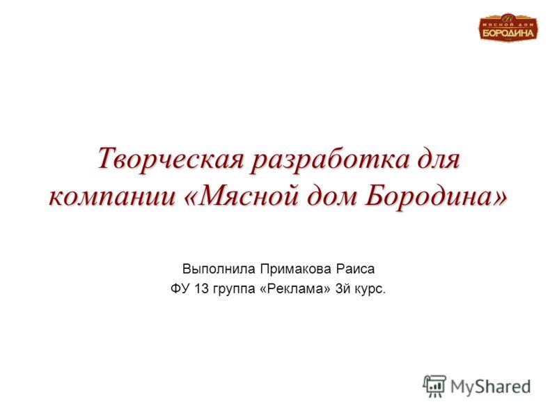 Творческая разработка для компании «Мясной дом Бородина» Выполнила Примакова Раиса ФУ 13 группа «Реклама» 3й курс.