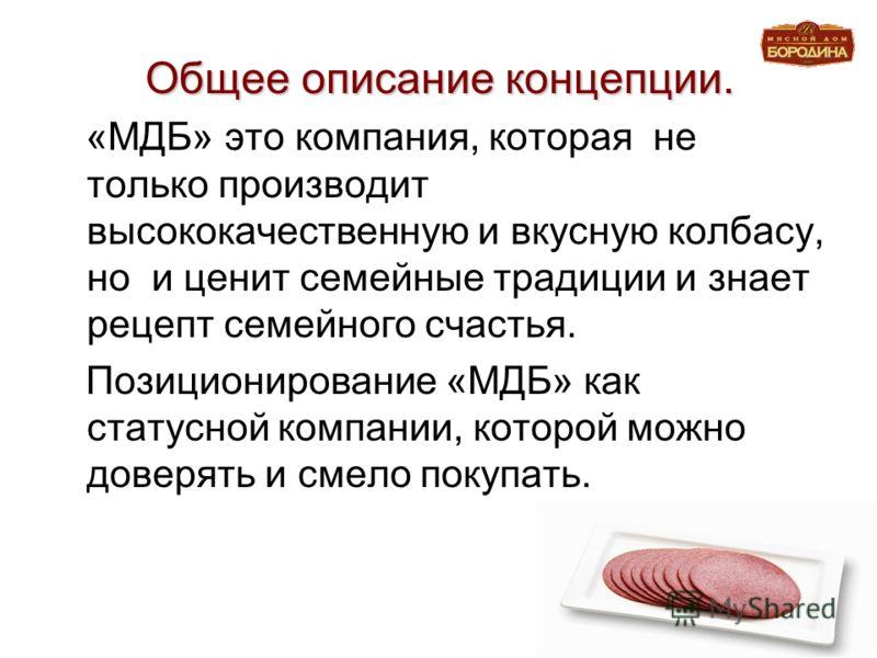 Общее описание концепции. «МДБ» это компания, которая не только производит высококачественную и вкусную колбасу, но и ценит семейные традиции и знает рецепт семейного счастья. Позиционирование «МДБ» как статусной компании, которой можно доверять и см