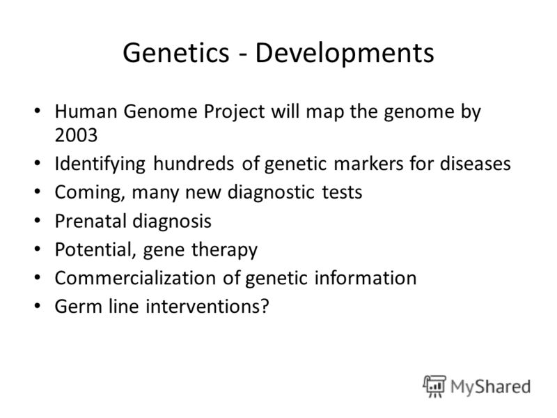 Genetics - Developments Human Genome Project will map the genome by 2003 Identifying hundreds of genetic markers for diseases Coming, many new diagnostic tests Prenatal diagnosis Potential, gene therapy Commercialization of genetic information Germ l