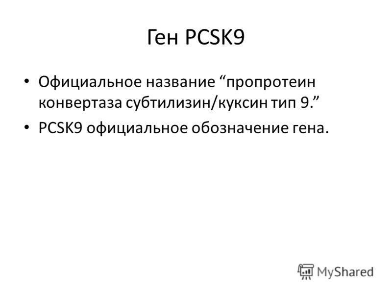 Ген PCSK9 Официальное название пропротеин конвертаза субтилизин/куксин тип 9. PCSK9 официальное обозначение гена.
