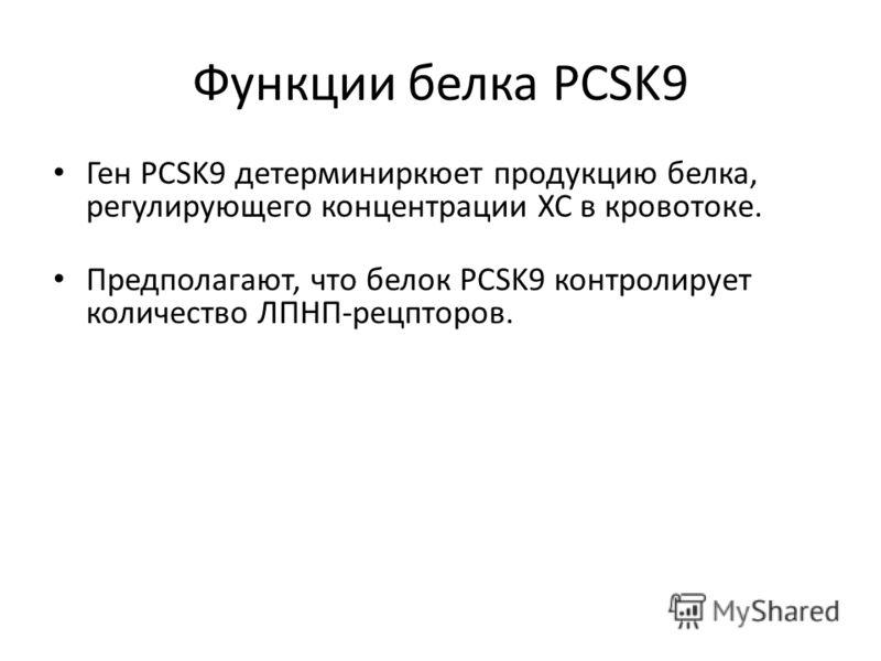 Функции белка PCSK9 Ген PCSK9 детерминиркюет продукцию белка, регулирующего концентрации ХС в кровотоке. Предполагают, что белок PCSK9 контролирует количество ЛПНП-рецпторов.