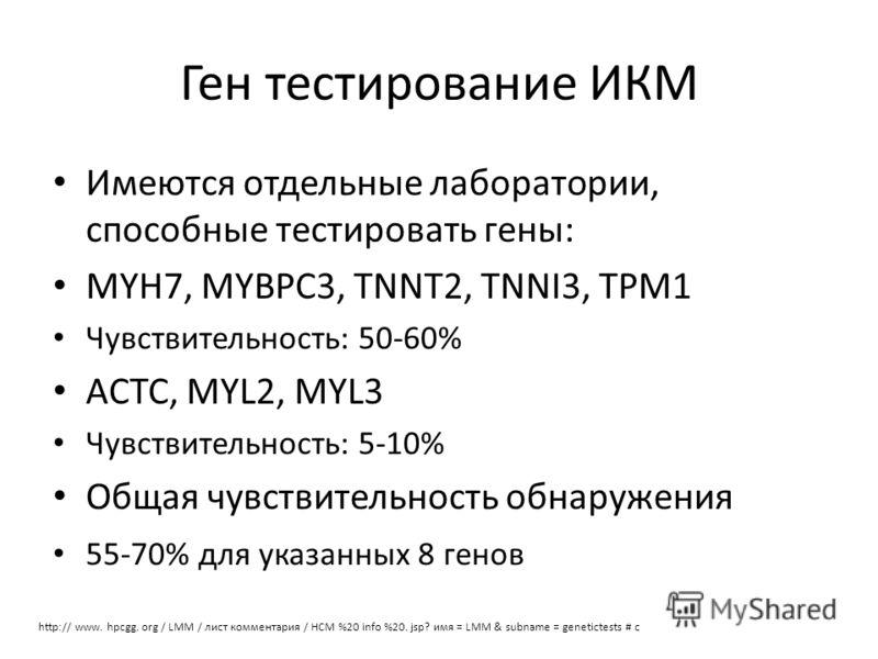 Ген тестирование ИКМ Имеются отдельные лаборатории, способные тестировать гены: MYH7, MYBPC3, TNNT2, TNNI3, TPM1 Чувствительность: 50-60% ACTC, MYL2, MYL3 Чувствительность: 5-10% Общая чувствительность обнаружения 55-70% для указанных 8 генов http://