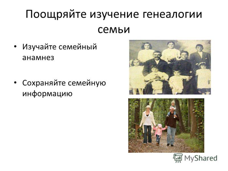 Поощряйте изучение генеалогии семьи Изучайте семейный анамнез Сохраняйте семейную информацию
