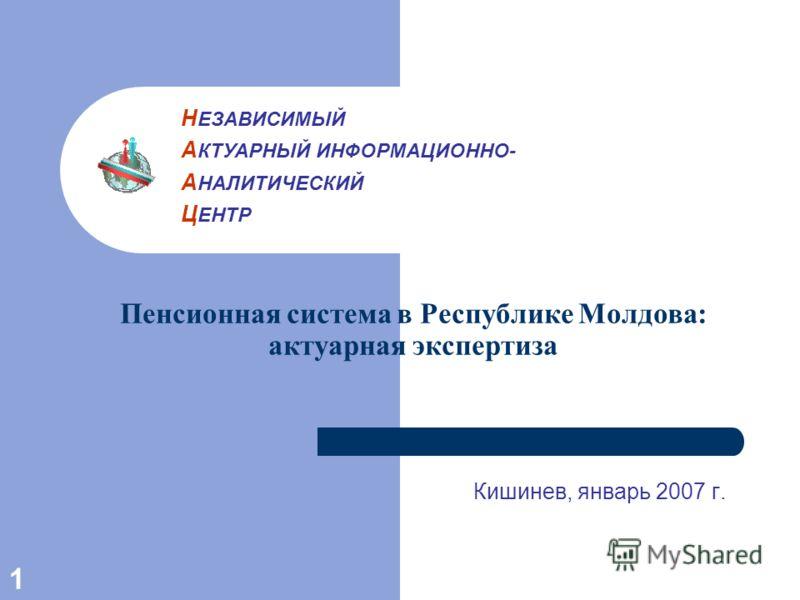 1 Пенсионная система в Республике Молдова: актуарная экспертиза Кишинев, январь 2007 г. Н ЕЗАВИСИМЫЙ А КТУАРНЫЙ ИНФОРМАЦИОННО- А НАЛИТИЧЕСКИЙ Ц ЕНТР