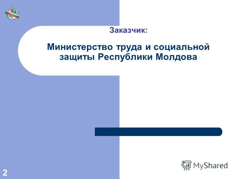 2 Заказчик: Министерство труда и социальной защиты Республики Молдова