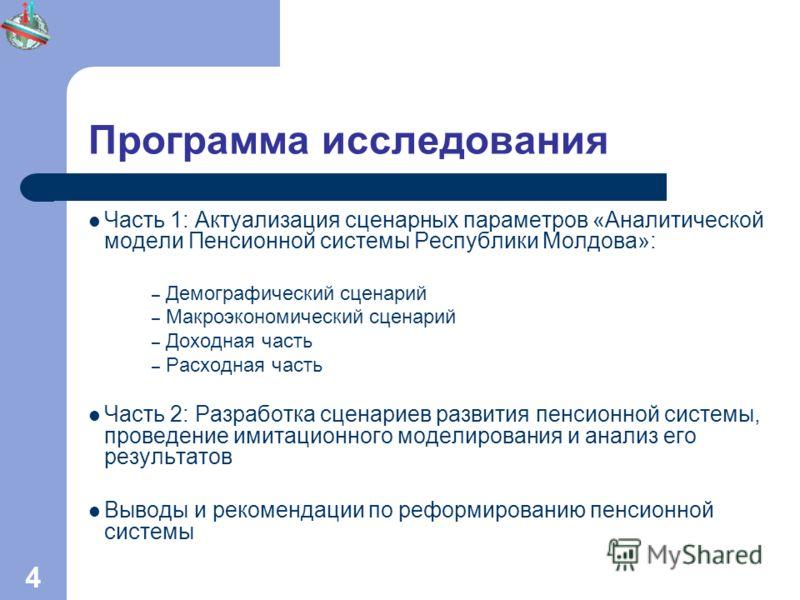 4 Программа исследования Часть 1: Актуализация сценарных параметров «Аналитической модели Пенсионной системы Республики Молдова»: – Демографический сценарий – Макроэкономический сценарий – Доходная часть – Расходная часть Часть 2: Разработка сценарие