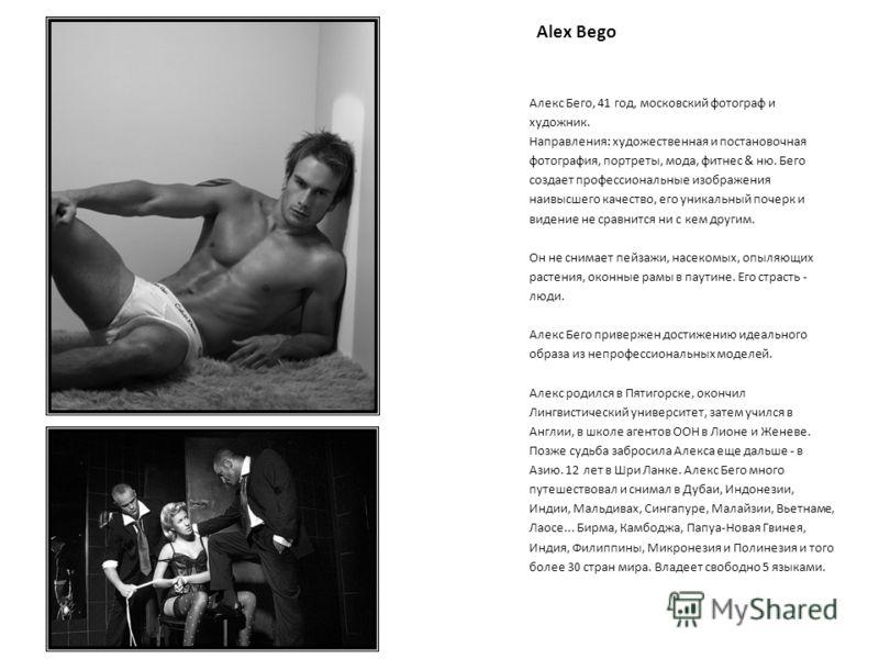 Алекс Бего, 41 год, московский фотограф и художник. Направления: художественная и постановочная фотография, портреты, мода, фитнес & ню. Бего создает профессиональные изображения наивысшего качество, его уникальный почерк и видение не сравнится ни с