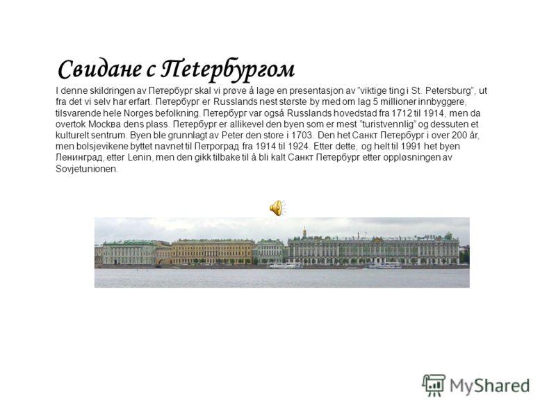 Свидане с Пеtербypгом I denne skildringen av Петербург skal vi prøve å lage en presentasjon av viktige ting i St. Petersburg, ut fra det vi selv har erfart. Петербург er Russlands nest største by med om lag 5 millioner innbyggere, tilsvarende hele No