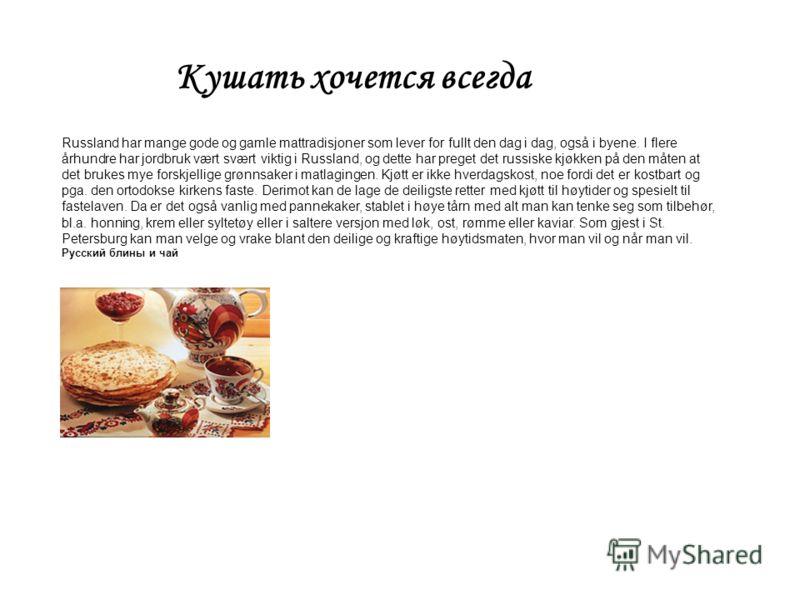Kyшать хочется всегда Russland har mange gode og gamle mattradisjoner som lever for fullt den dag i dag, også i byene. I flere århundre har jordbruk vært svært viktig i Russland, og dette har preget det russiske kjøkken på den måten at det brukes mye