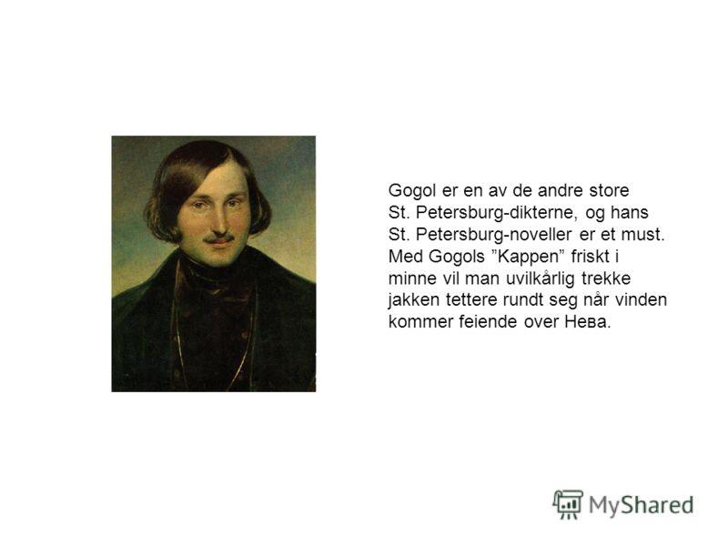 Gogol er en av de andre store St. Petersburg-dikterne, og hans St. Petersburg-noveller er et must. Med Gogols Kappen friskt i minne vil man uvilkårlig trekke jakken tettere rundt seg når vinden kommer feiende over Нева.