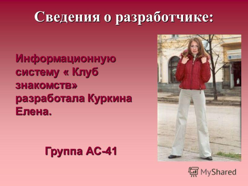 Сведения о разработчике: Информационную систему « Клуб знакомств» разработала Куркина Елена. Группа АС-41