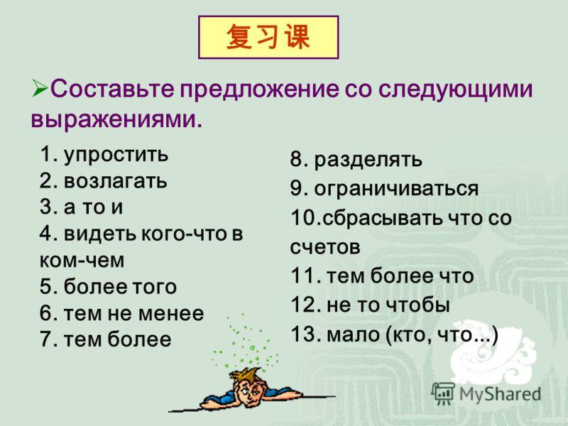 Составьте предложение со следующими выражениями. 1. упростить 2. возлагать 3. а то и 4. видеть кого-что в ком-чем 5. более того 6. тем не менее 7. тем более 8. разделять 9. ограничиваться 10.сбрасывать что со счетов 11. тем более что 12. не то чтобы