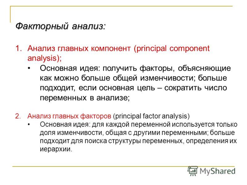 Факторный анализ: 1.Анализ главных компонент (principal component analysis); Основная идея: получить факторы, объясняющие как можно больше общей изменчивости; больше подходит, если основная цель – сократить число переменных в анализе; 2.Анализ главны