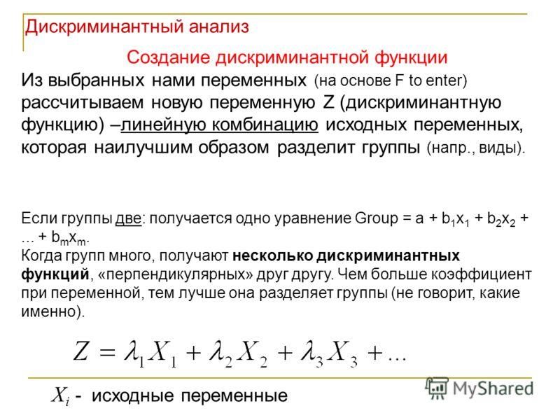 Создание дискриминантной функции Из выбранных нами переменных (на основе F to enter) рассчитываем новую переменную Z (дискриминантную функцию) –линейную комбинацию исходных переменных, которая наилучшим образом разделит группы (напр., виды). X i - ис