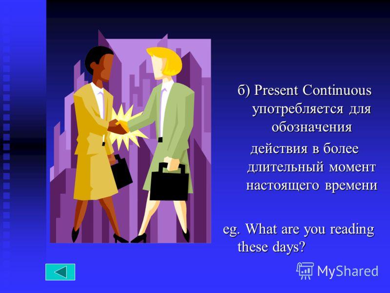 б) Present Continuous употребляется для обозначения действия в более длительный момент настоящего времени eg. What are you reading these days?