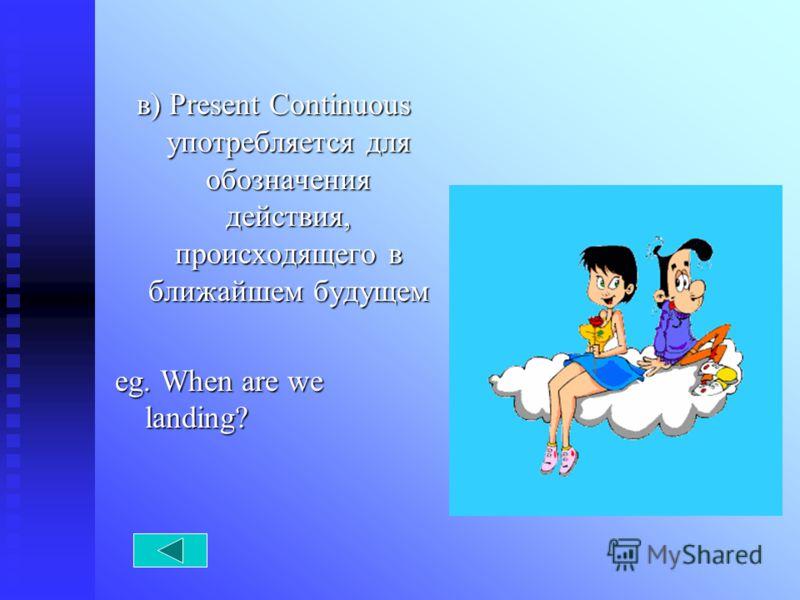 в) Present Continuous употребляется для обозначения действия, происходящего в ближайшем будущем eg. When are we landing?