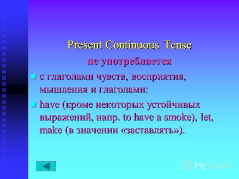 Present Continuous Tense не употребляется с глаголами чувств, восприятия, мышления и глаголами: с глаголами чувств, восприятия, мышления и глаголами: have (кроме некоторых устойчивых выражений, напр. to have a smoke), let, make (в значении «заставлят
