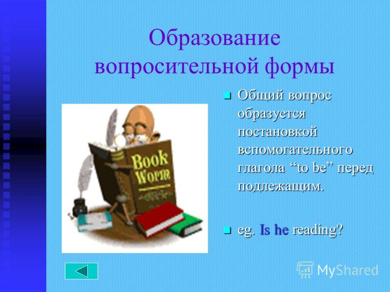 Образование вопросительной формы Общий вопрос образуется постановкой вспомогательного глагола to be перед подлежащим. eg. Is he reading?