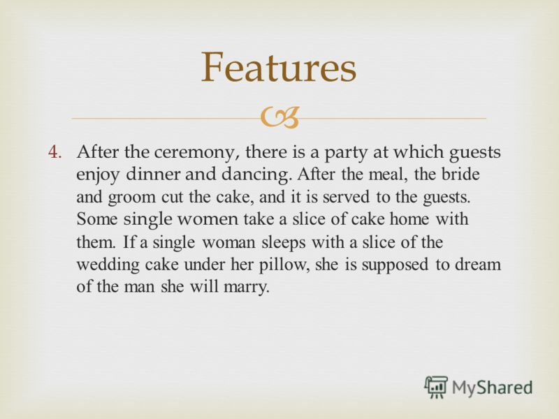 4.After the ceremony, there is a party at which guests enjoy dinner and dancing. After the meal, the bride and groom cut the cake, and it is served to the guests. Some single women take a slice of cake home with them. If a single woman sleeps with a
