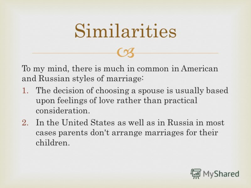 To my mind, there is much in common in American and Russian styles of marriage: 1.The decision of choosing a spouse is usually based upon feelings of love rather than practical consideration. 2.In the United States as well as in Russia in most cases