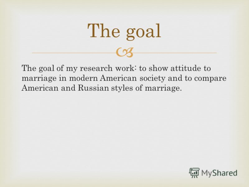 The goal of my research work: to show attitude to marriage in modern American society and to compare American and Russian styles of marriage. The goal