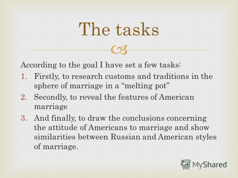 According to the goal I have set a few tasks: 1.Firstly, to research customs and traditions in the sphere of marriage in a melting pot 2.Secondly, to reveal the features of American marriage 3.And finally, to draw the conclusions concerning the attit