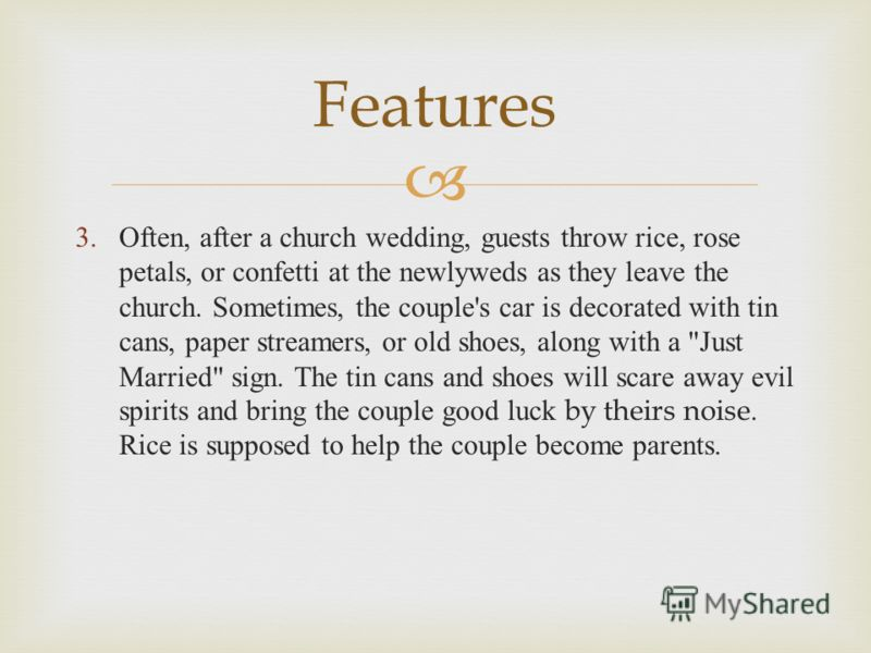 3. Often, after a church wedding, guests throw rice, rose petals, or confetti at the newlyweds as they leave the church. Some­times, the couple's car is decorated with tin cans, paper streamers, or old shoes, along with a