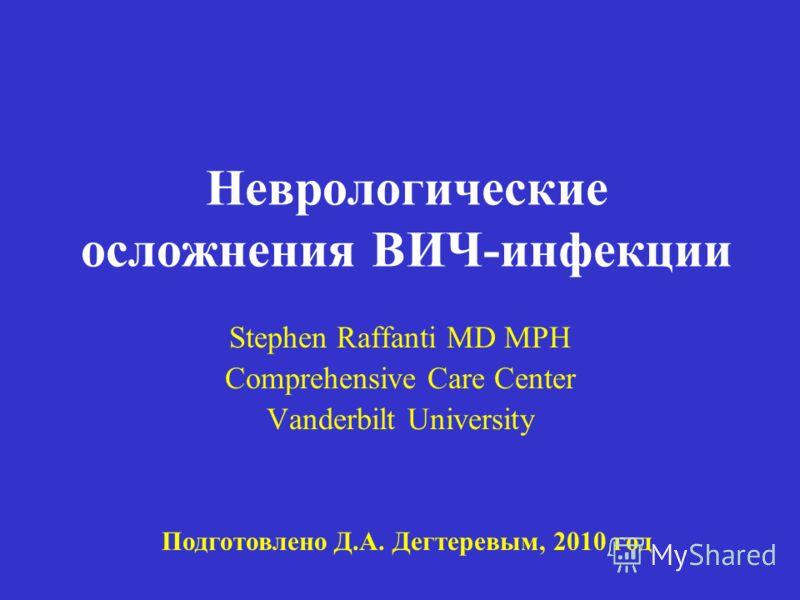Неврологические осложнения ВИЧ-инфекции Stephen Raffanti MD MPH Comprehensive Care Center Vanderbilt University Подготовлено Д.А. Дегтеревым, 2010 год
