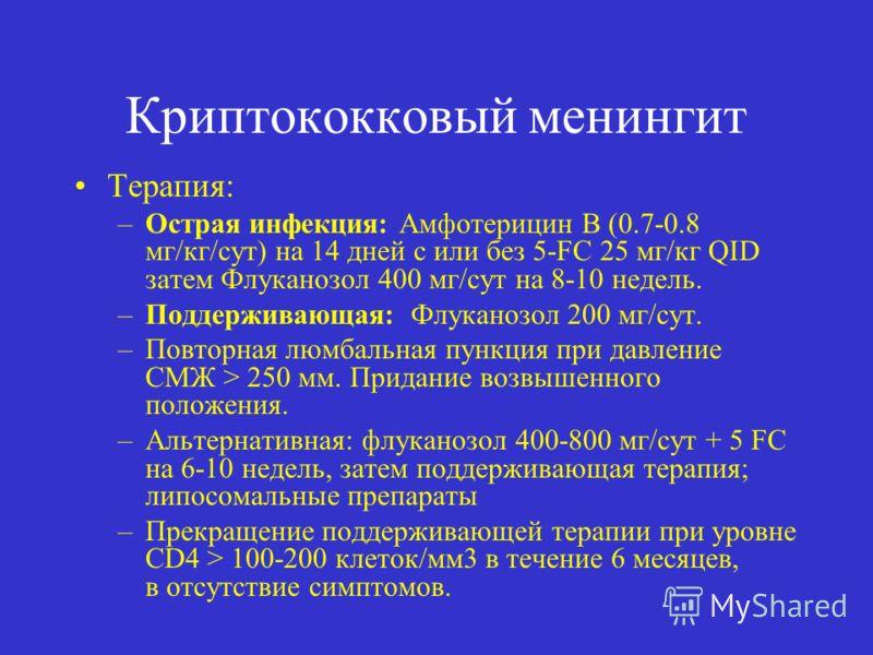 Криптококковый менингит Терапия: –Острая инфекция: Aмфотерицин B (0.7-0.8 мг/кг/сут) на 14 дней с или без 5-FC 25 мг/кг QID затем Флуканозол 400 мг/сут на 8-10 недель. –Поддерживающая: Флуканозол 200 мг/сут. –Повторная люмбальная пункция при давление