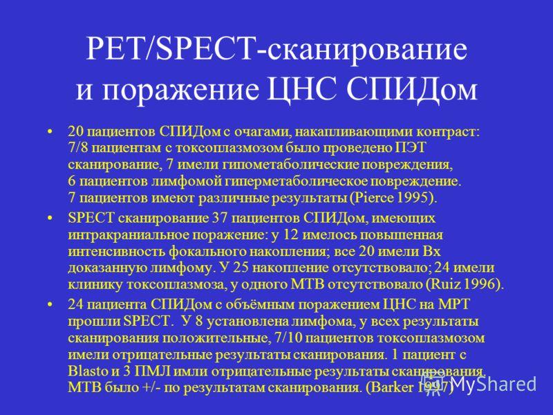 PET/SPECT-сканирование и поражение ЦНС СПИДом 20 пациентов СПИДом с очагами, накапливающими контраст: 7/8 пациентам с токсоплазмозом было проведено ПЭТ сканирование, 7 имели гипометаболические повреждения, 6 пациентов лимфомой гиперметаболическое пов