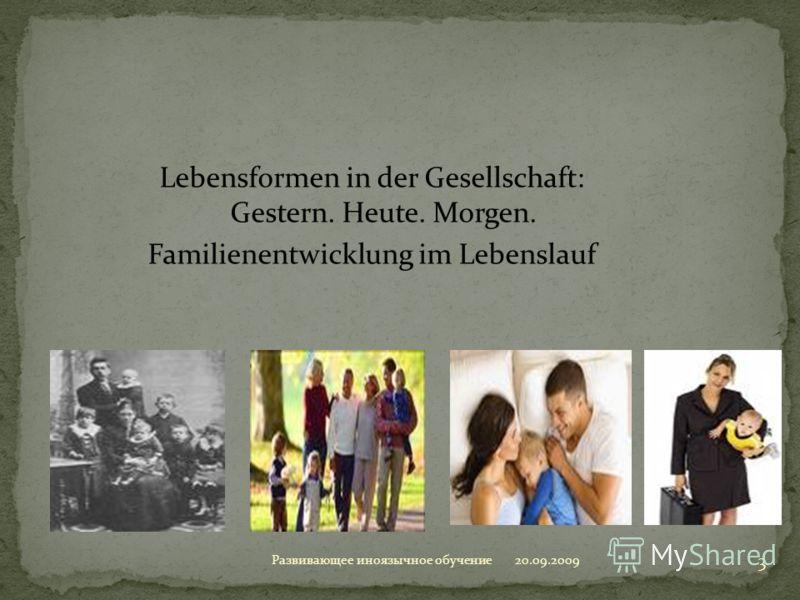 Lebensformen in der Gesellschaft: Gestern. Heute. Morgen. Familienentwicklung im Lebenslauf 20.09.2009 3 Развивающее иноязычное обучение