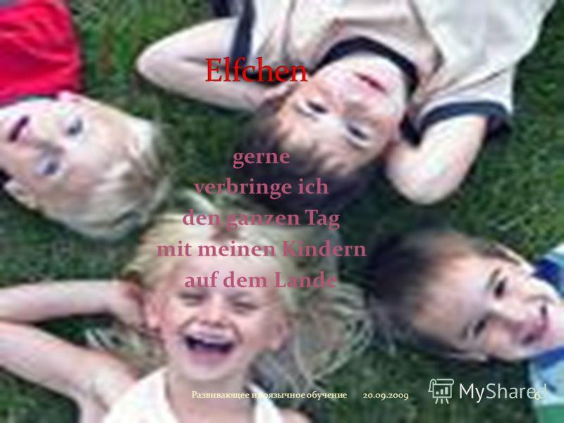 gerne verbringe ich den ganzen Tag mit meinen Kindern auf dem Lande 20.09.2009 6 Развивающее иноязычное обучение