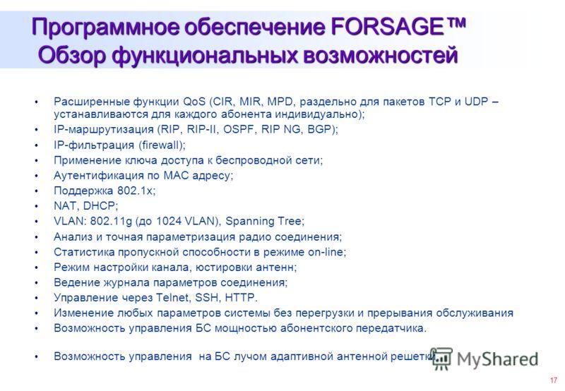 17 Программное обеспечение FORSAGE Обзор функциональных возможностей Расширенные функции QoS (CIR, MIR, MPD, раздельно для пакетов TCP и UDP – устанавливаются для каждого абонента индивидуально); IP-маршрутизация (RIP, RIP-II, OSPF, RIP NG, BGP); IP-