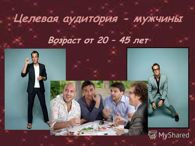 Целевая аудитория - мужчины Возраст от 20 – 45 лет