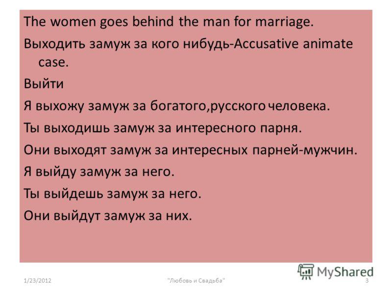 The women goes behind the man for marriage. Выходить замуж за кого нибудь-Accusative animate case. Выйти Я выхожу замуж за богатого,русского человека. Ты выходишь замуж за интересного парня. Они выходят замуж за интересных парней-мужчин. Я выйду заму