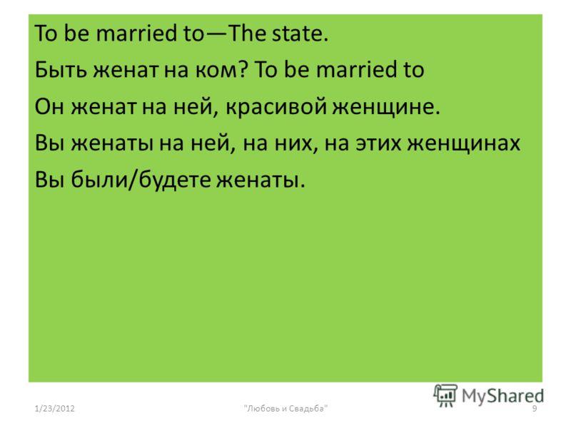 To be married toThe state. Быть женат на ком? To be married to Он женат на ней, красивой женщине. Вы женаты на ней, на них, на этих женщинах Вы были/будете женаты. 1/23/20129Любовь и Свадьба