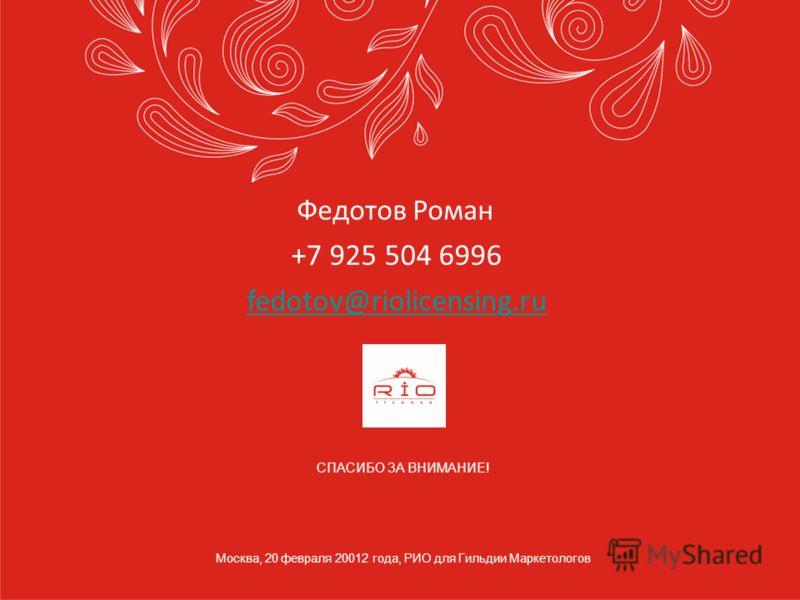 СПАСИБО ЗА ВНИМАНИЕ! Москва, 20 февраля 20012 года, РИО для Гильдии Маркетологов Федотов Роман +7 925 504 6996 fedotov@riolicensing.ru