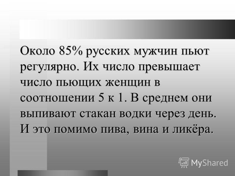 Около 85% русских мужчин пьют регулярно. Их число превышает число пьющих женщин в соотношении 5 к 1. В среднем они выпивают стакан водки через день. И это помимо пива, вина и ликёра.