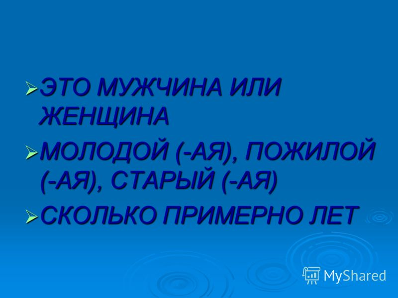 ЭТО МУЖЧИНА ИЛИ ЖЕНЩИНА ЭТО МУЖЧИНА ИЛИ ЖЕНЩИНА МОЛОДОЙ (-АЯ), ПОЖИЛОЙ (-АЯ), СТАРЫЙ (-АЯ) МОЛОДОЙ (-АЯ), ПОЖИЛОЙ (-АЯ), СТАРЫЙ (-АЯ) СКОЛЬКО ПРИМЕРНО ЛЕТ СКОЛЬКО ПРИМЕРНО ЛЕТ